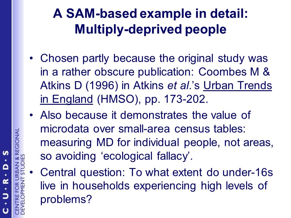 A SAM-based example in detail: Multiply-deprived people Chosen partly because the original study was in a rather obscure publication: Coombes M & Atkins D (1996) in Atkins et al.s Urban Trends in England (HMSO), pp.
