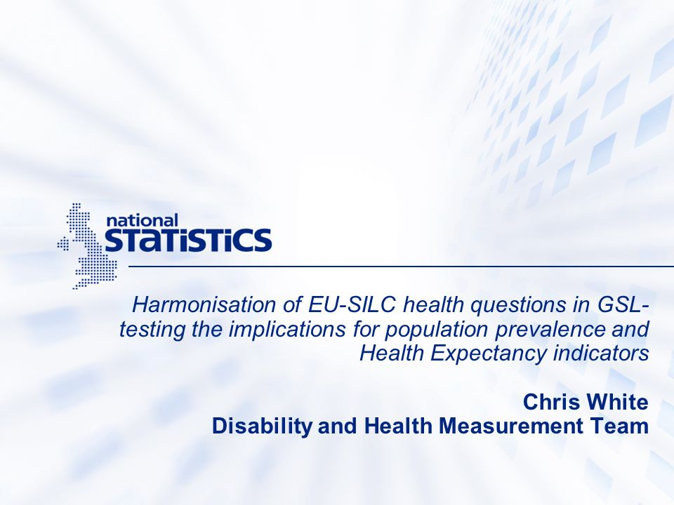 Harmonisation of EU-SILC health questions in GSL- testing the implications for population prevalence and Health Expectancy indicators Chris White Disability and Health Measurement Team