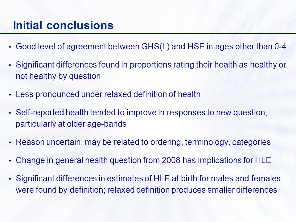 Initial conclusions Good level of agreement between GHS(L) and HSE in ages other than 0-4 Significant differences found in proportions rating their health as healthy or not healthy by question Less pronounced under relaxed definition of health Self-reported health tended to improve in responses to new question, particularly at older age-bands Reason uncertain: may be related to ordering, terminology, categories Change in general health question from 2008 has implications for HLE Significant differences in estimates of HLE at birth for males and females were found by definition; relaxed definition produces smaller differences