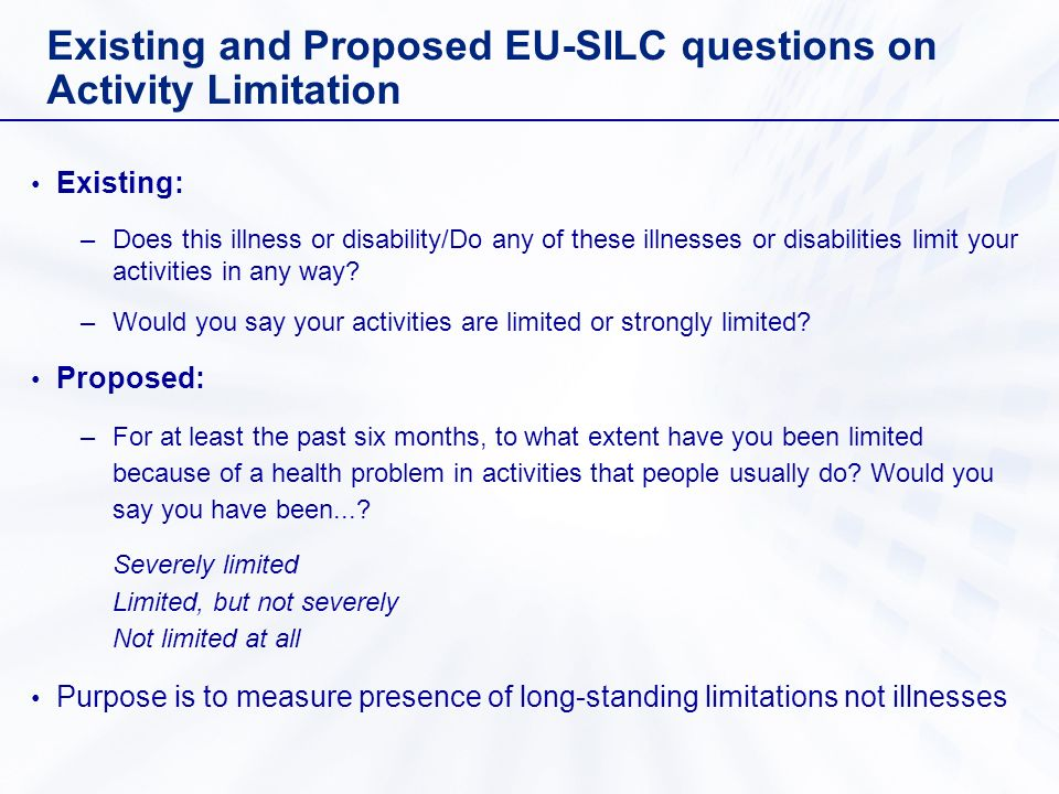 Existing and Proposed EU-SILC questions on Activity Limitation Existing: –Does this illness or disability/Do any of these illnesses or disabilities limit your activities in any way.