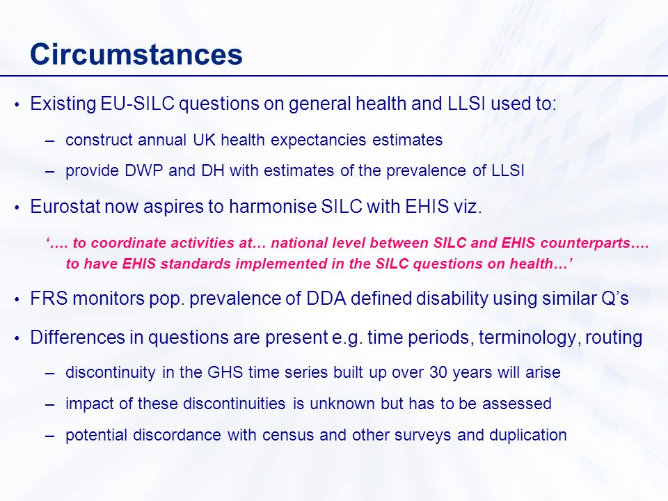 Circumstances Existing EU-SILC questions on general health and LLSI used to: –construct annual UK health expectancies estimates –provide DWP and DH with estimates of the prevalence of LLSI Eurostat now aspires to harmonise SILC with EHIS viz.