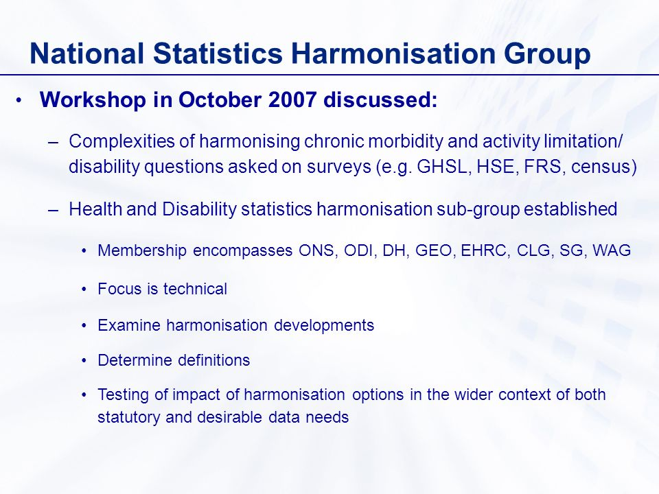 National Statistics Harmonisation Group Workshop in October 2007 discussed: –Complexities of harmonising chronic morbidity and activity limitation/ disability questions asked on surveys (e.g.