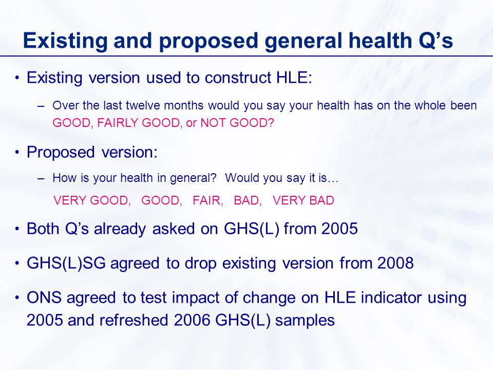 Existing and proposed general health Qs Existing version used to construct HLE: –Over the last twelve months would you say your health has on the whole been GOOD, FAIRLY GOOD, or NOT GOOD.