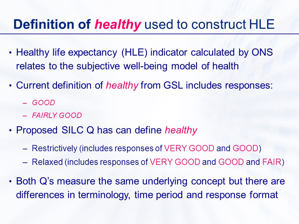Definition of healthy used to construct HLE Healthy life expectancy (HLE) indicator calculated by ONS relates to the subjective well-being model of health Current definition of healthy from GSL includes responses: –GOOD –FAIRLY GOOD Proposed SILC Q has can define healthy –Restrictively (includes responses of VERY GOOD and GOOD) –Relaxed (includes responses of VERY GOOD and GOOD and FAIR) Both Qs measure the same underlying concept but there are differences in terminology, time period and response format