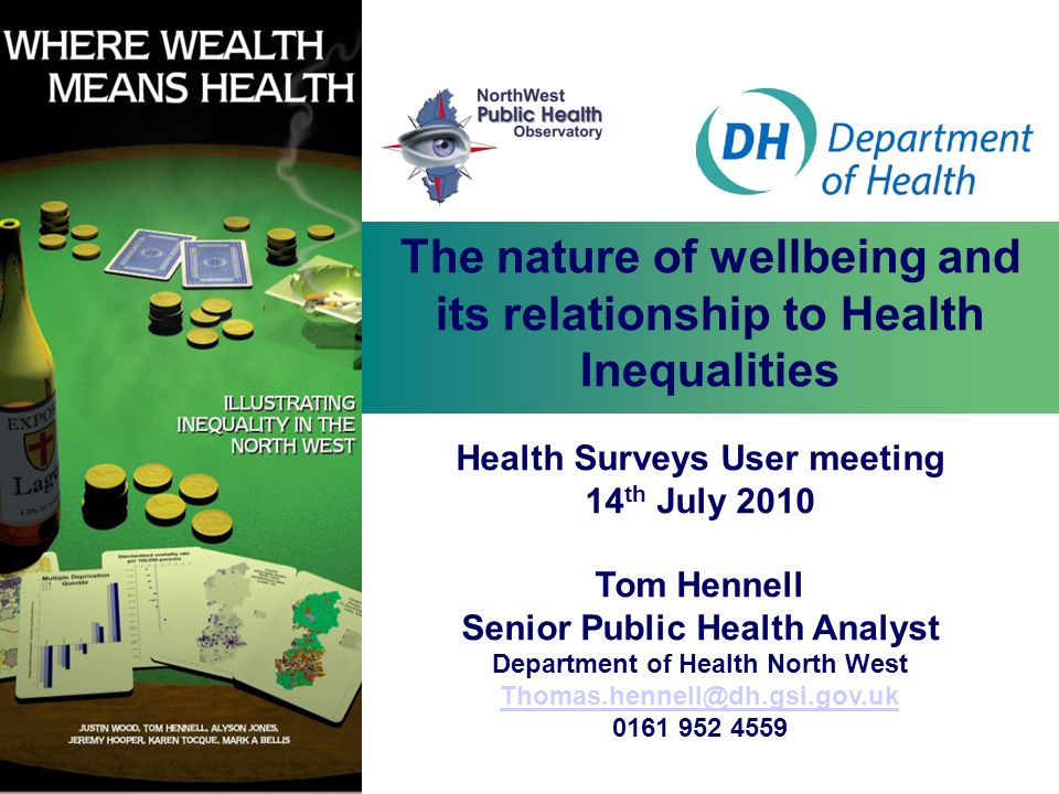 The nature of wellbeing and its relationship to Health Inequalities Health Surveys User meeting 14 th July 2010 Tom Hennell Senior Public Health Analy