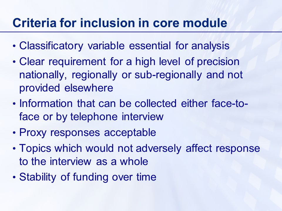 Criteria for inclusion in core module Classificatory variable essential for analysis Clear requirement for a high level of precision nationally, regionally or sub-regionally and not provided elsewhere Information that can be collected either face-to- face or by telephone interview Proxy responses acceptable Topics which would not adversely affect response to the interview as a whole Stability of funding over time