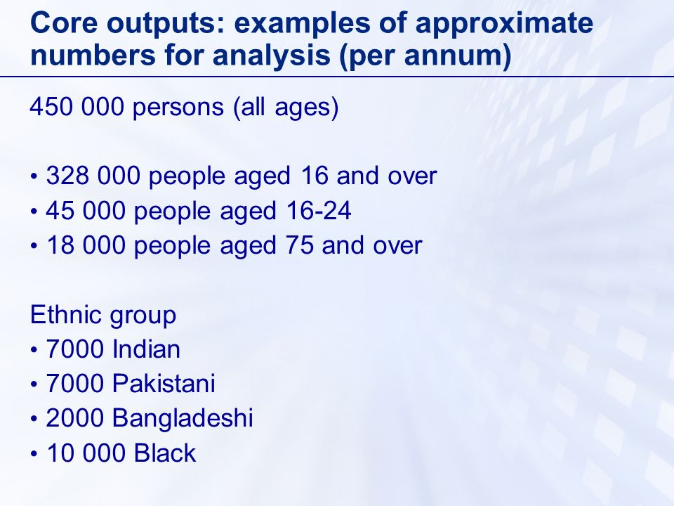 Core outputs: examples of approximate numbers for analysis (per annum) 450 000 persons (all ages) 328 000 people aged 16 and over 45 000 people aged 16-24 18 000 people aged 75 and over Ethnic group 7000 Indian 7000 Pakistani 2000 Bangladeshi 10 000 Black