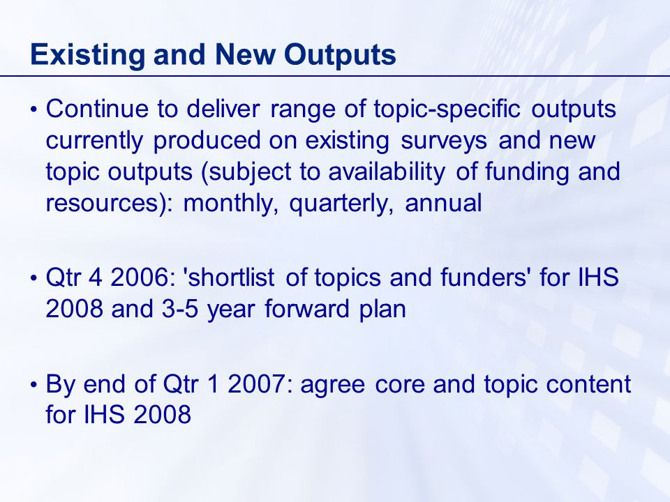 Existing and New Outputs Continue to deliver range of topic-specific outputs currently produced on existing surveys and new topic outputs (subject to availability of funding and resources): monthly, quarterly, annual Qtr 4 2006: shortlist of topics and funders for IHS 2008 and 3-5 year forward plan By end of Qtr 1 2007: agree core and topic content for IHS 2008