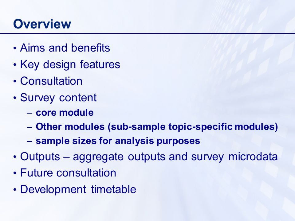 Overview Aims and benefits Key design features Consultation Survey content –core module –Other modules (sub-sample topic-specific modules) –sample sizes for analysis purposes Outputs – aggregate outputs and survey microdata Future consultation Development timetable