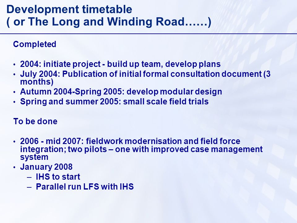 Development timetable ( or The Long and Winding Road……) Completed 2004: initiate project - build up team, develop plans July 2004: Publication of initial formal consultation document (3 months) Autumn 2004-Spring 2005: develop modular design Spring and summer 2005: small scale field trials To be done 2006 - mid 2007: fieldwork modernisation and field force integration; two pilots – one with improved case management system January 2008 –IHS to start –Parallel run LFS with IHS