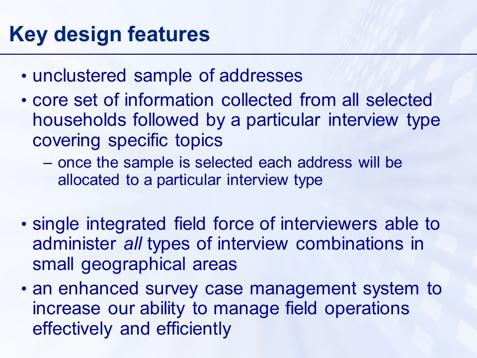 Key design features unclustered sample of addresses core set of information collected from all selected households followed by a particular interview type covering specific topics –once the sample is selected each address will be allocated to a particular interview type single integrated field force of interviewers able to administer all types of interview combinations in small geographical areas an enhanced survey case management system to increase our ability to manage field operations effectively and efficiently