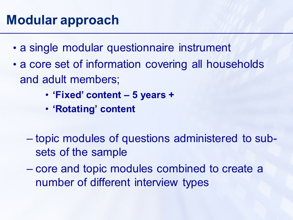Modular approach a single modular questionnaire instrument a core set of information covering all households and adult members; Fixed content – 5 years + Rotating content –topic modules of questions administered to sub- sets of the sample –core and topic modules combined to create a number of different interview types