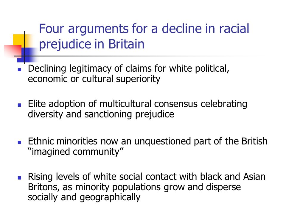 Four arguments for a decline in racial prejudice in Britain Declining legitimacy of claims for white political, economic or cultural superiority Elite adoption of multicultural consensus celebrating diversity and sanctioning prejudice Ethnic minorities now an unquestioned part of the British imagined community Rising levels of white social contact with black and Asian Britons, as minority populations grow and disperse socially and geographically