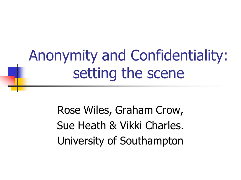 Anonymity and Confidentiality: setting the scene Rose Wiles, Graham Crow, Sue Heath & Vikki Charles.
