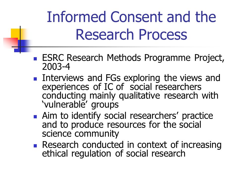 Informed Consent and the Research Process ESRC Research Methods Programme Project, 2003-4 Interviews and FGs exploring the views and experiences of IC of social researchers conducting mainly qualitative research with vulnerable groups Aim to identify social researchers practice and to produce resources for the social science community Research conducted in context of increasing ethical regulation of social research