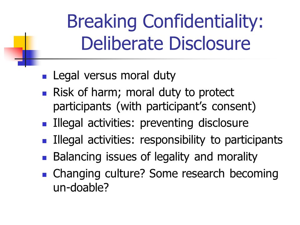 Breaking Confidentiality: Deliberate Disclosure Legal versus moral duty Risk of harm; moral duty to protect participants (with participants consent) Illegal activities: preventing disclosure Illegal activities: responsibility to participants Balancing issues of legality and morality Changing culture.