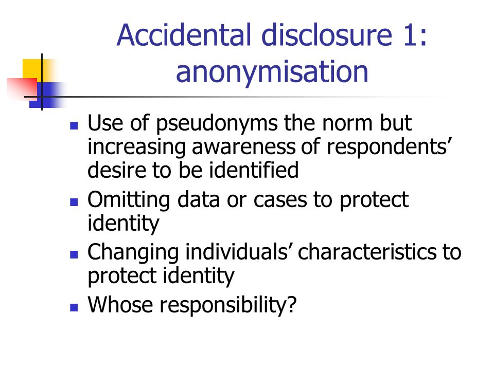 Accidental disclosure 1: anonymisation Use of pseudonyms the norm but increasing awareness of respondents desire to be identified Omitting data or cases to protect identity Changing individuals characteristics to protect identity Whose responsibility?