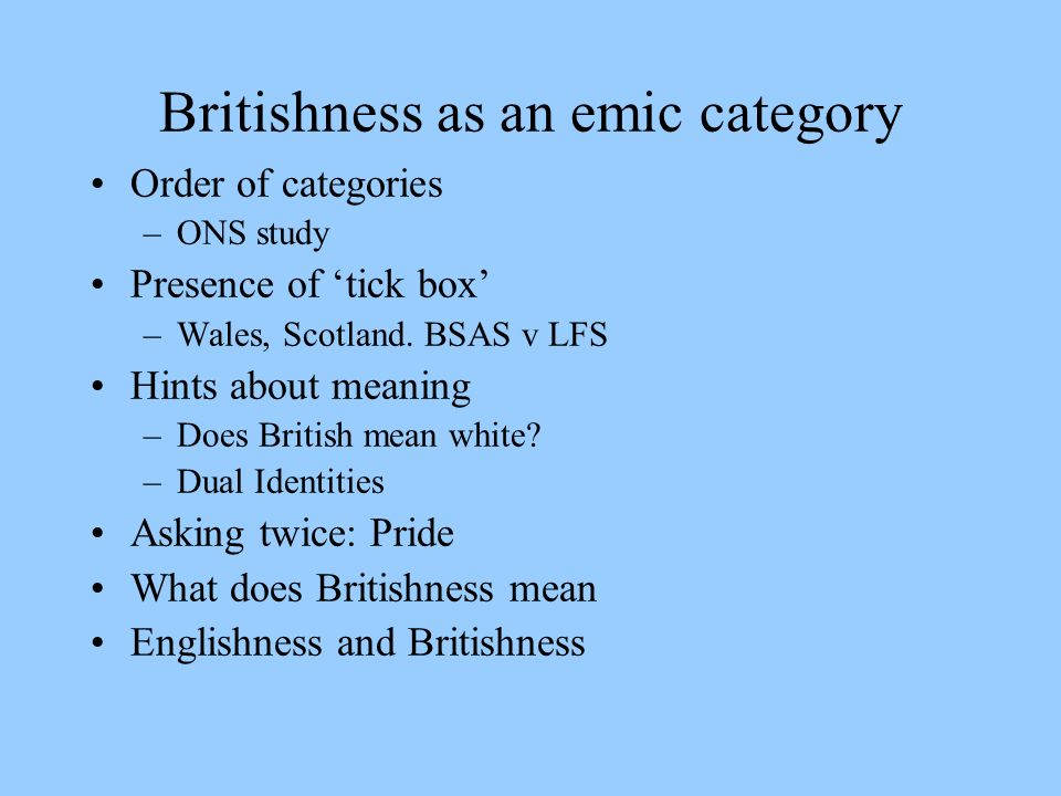 Britishness as an emic category Order of categories –ONS study Presence of tick box –Wales, Scotland.