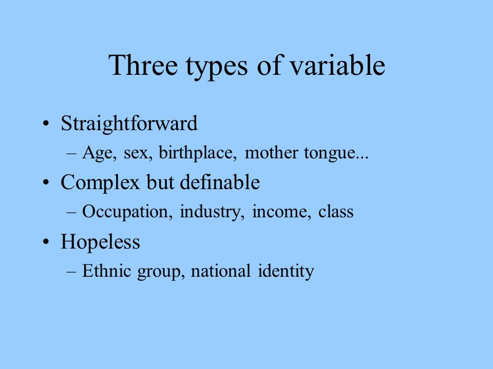 Three types of variable Straightforward –Age, sex, birthplace, mother tongue...