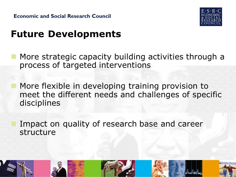 Future Developments More strategic capacity building activities through a process of targeted interventions More flexible in developing training provision to meet the different needs and challenges of specific disciplines Impact on quality of research base and career structure