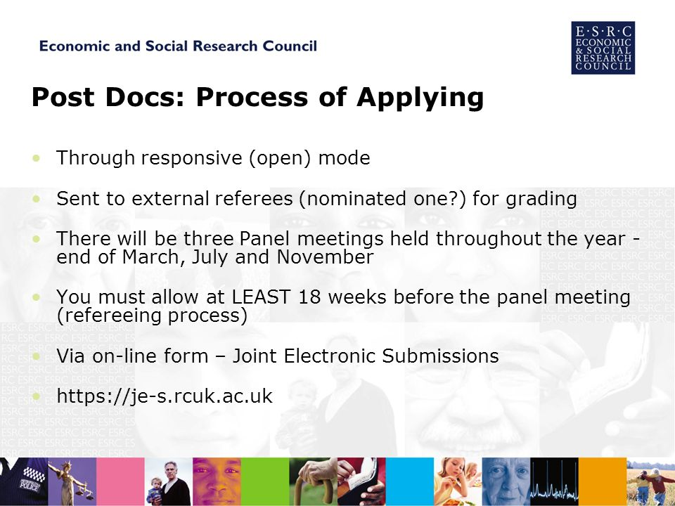 Post Docs: Process of Applying Through responsive (open) mode Sent to external referees (nominated one ) for grading There will be three Panel meetings held throughout the year - end of March, July and November You must allow at LEAST 18 weeks before the panel meeting (refereeing process) Via on-line form – Joint Electronic Submissions https://je-s.rcuk.ac.uk