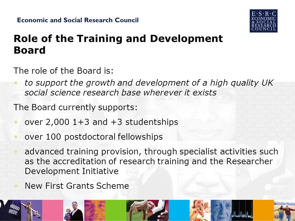 Role of the Training and Development Board The role of the Board is: to support the growth and development of a high quality UK social science research base wherever it exists The Board currently supports: over 2, and +3 studentships over 100 postdoctoral fellowships advanced training provision, through specialist activities such as the accreditation of research training and the Researcher Development Initiative New First Grants Scheme