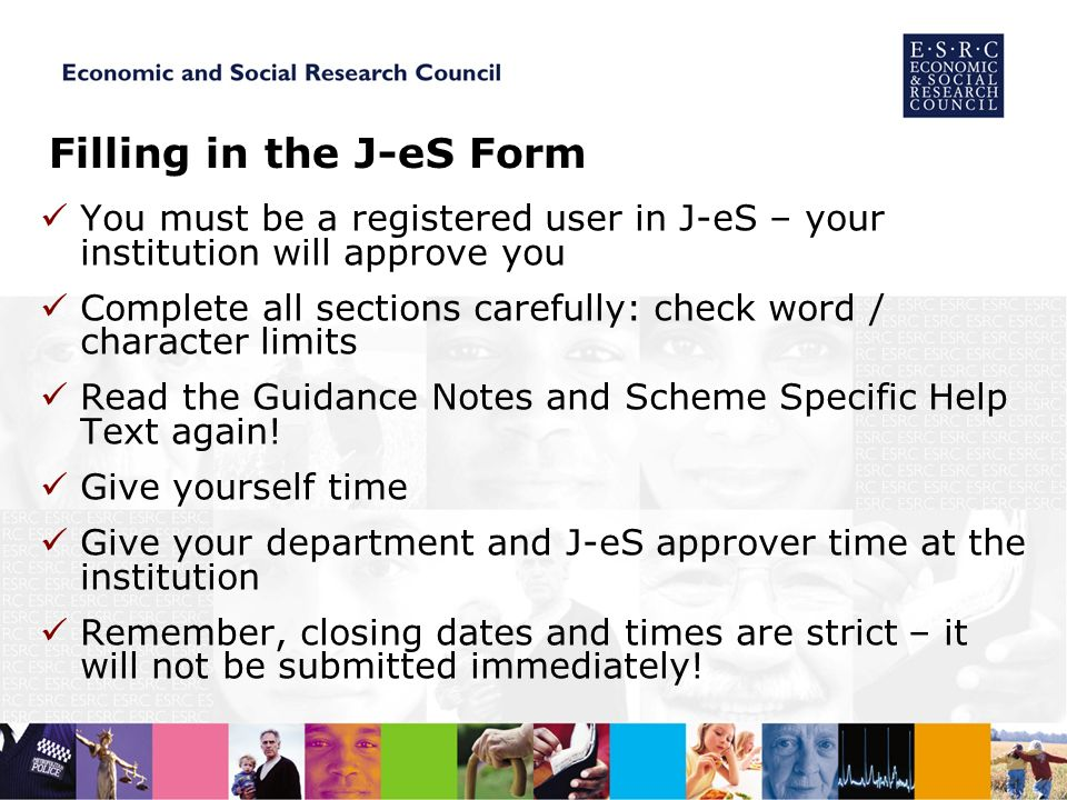 Filling in the J-eS Form You must be a registered user in J-eS – your institution will approve you Complete all sections carefully: check word / character limits Read the Guidance Notes and Scheme Specific Help Text again.