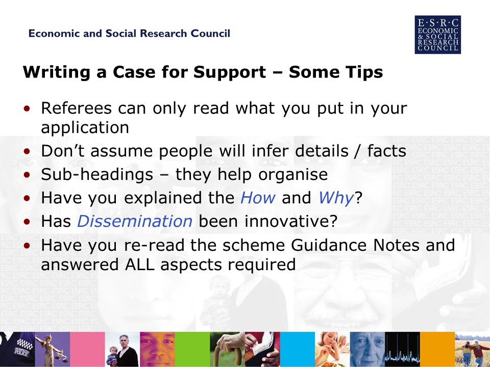 Writing a Case for Support – Some Tips Referees can only read what you put in your application Dont assume people will infer details / facts Sub-headings – they help organise Have you explained the How and Why.