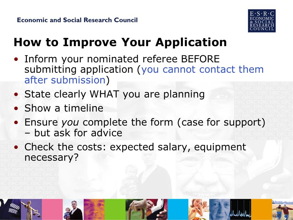 How to Improve Your Application Inform your nominated referee BEFORE submitting application (you cannot contact them after submission) State clearly WHAT you are planning Show a timeline Ensure you complete the form (case for support) – but ask for advice Check the costs: expected salary, equipment necessary