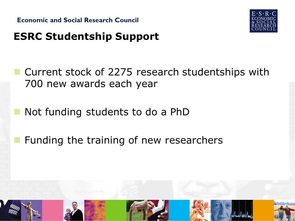ESRC Studentship Support Current stock of 2275 research studentships with 700 new awards each year Not funding students to do a PhD Funding the training of new researchers