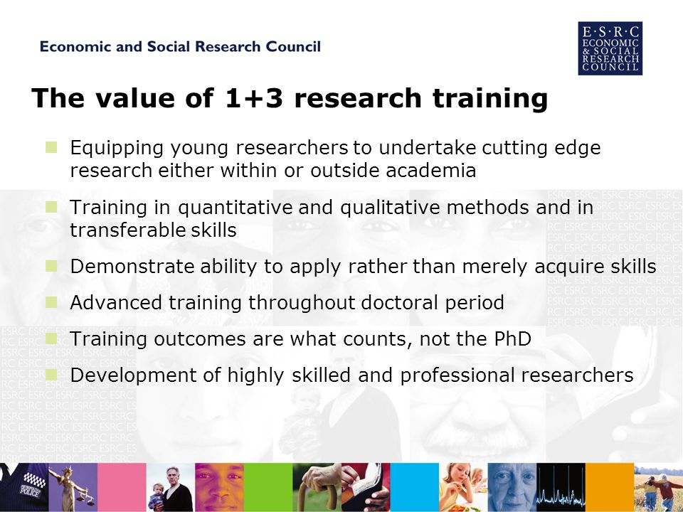 The value of 1+3 research training Equipping young researchers to undertake cutting edge research either within or outside academia Training in quantitative and qualitative methods and in transferable skills Demonstrate ability to apply rather than merely acquire skills Advanced training throughout doctoral period Training outcomes are what counts, not the PhD Development of highly skilled and professional researchers
