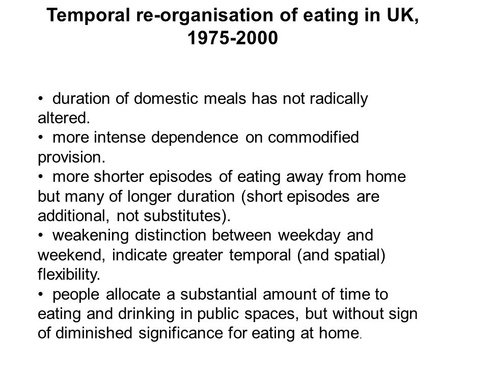 Temporal re-organisation of eating in UK, 1975-2000 duration of domestic meals has not radically altered. more intense dependence on commodified provi