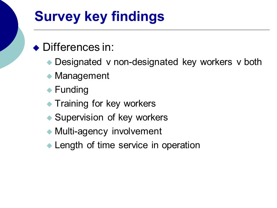 Survey key findings Differences in: Designated v non-designated key workers v both Management Funding Training for key workers Supervision of key workers Multi-agency involvement Length of time service in operation