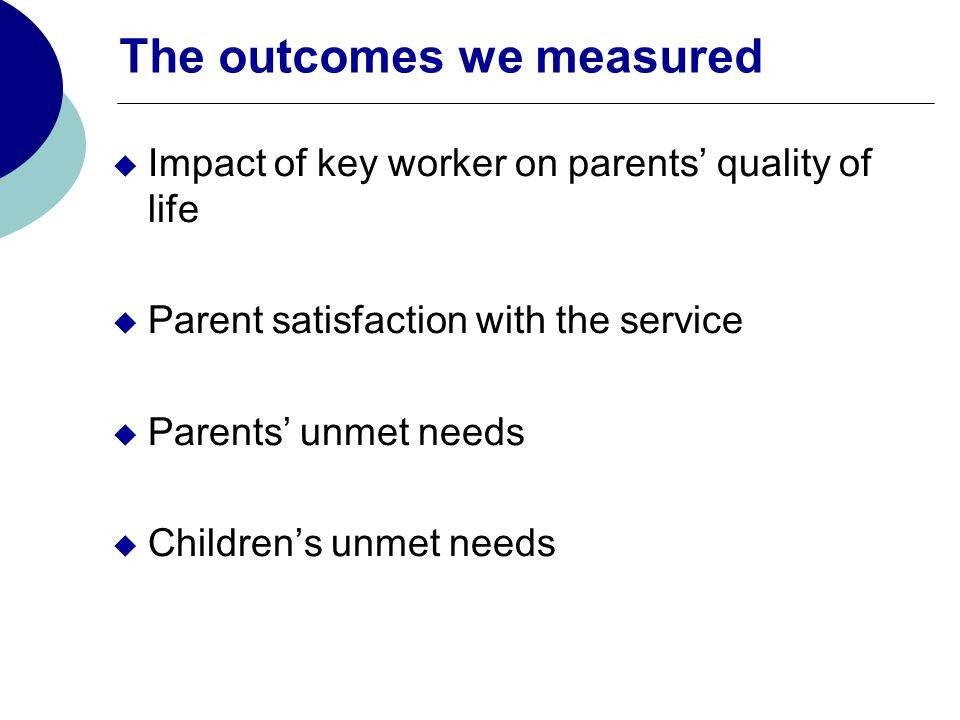 The outcomes we measured Impact of key worker on parents quality of life Parent satisfaction with the service Parents unmet needs Childrens unmet needs