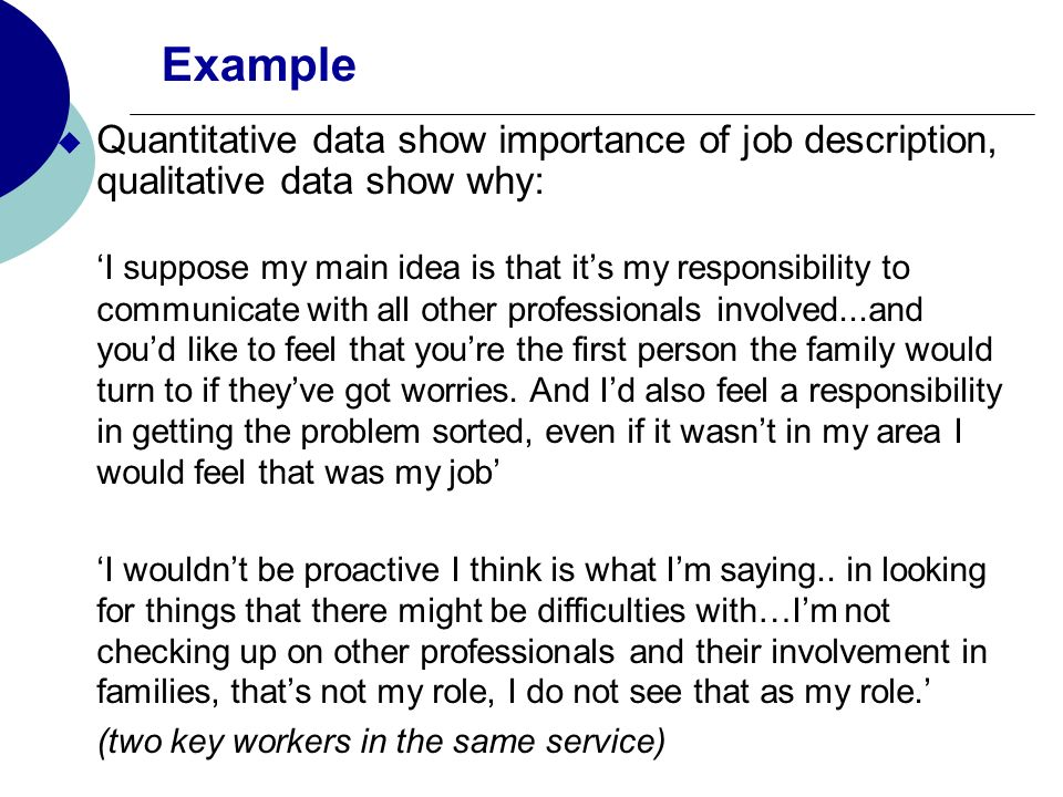 Example Quantitative data show importance of job description, qualitative data show why: I suppose my main idea is that its my responsibility to communicate with all other professionals involved...and youd like to feel that youre the first person the family would turn to if theyve got worries.