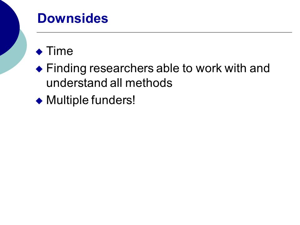 Downsides Time Finding researchers able to work with and understand all methods Multiple funders!