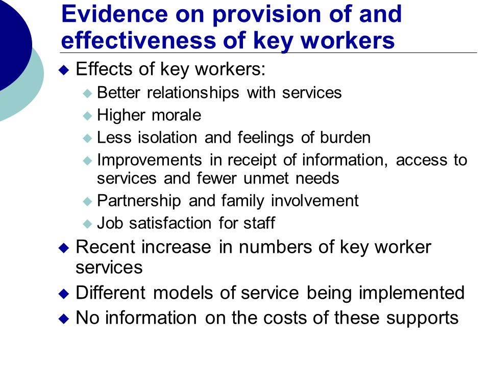Evidence on provision of and effectiveness of key workers Effects of key workers: Better relationships with services Higher morale Less isolation and feelings of burden Improvements in receipt of information, access to services and fewer unmet needs Partnership and family involvement Job satisfaction for staff Recent increase in numbers of key worker services Different models of service being implemented No information on the costs of these supports