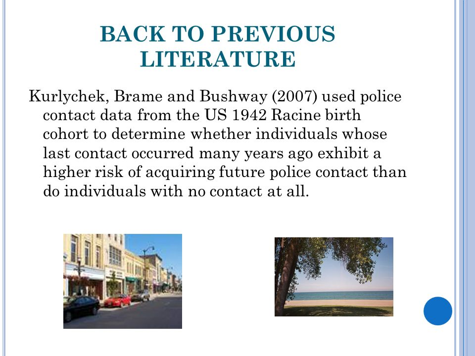 BACK TO PREVIOUS LITERATURE Kurlychek, Brame and Bushway (2007) used police contact data from the US 1942 Racine birth cohort to determine whether individuals whose last contact occurred many years ago exhibit a higher risk of acquiring future police contact than do individuals with no contact at all.