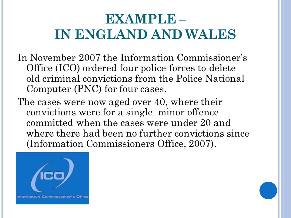 EXAMPLE – IN ENGLAND AND WALES In November 2007 the Information Commissioners Office (ICO) ordered four police forces to delete old criminal convictions from the Police National Computer (PNC) for four cases.