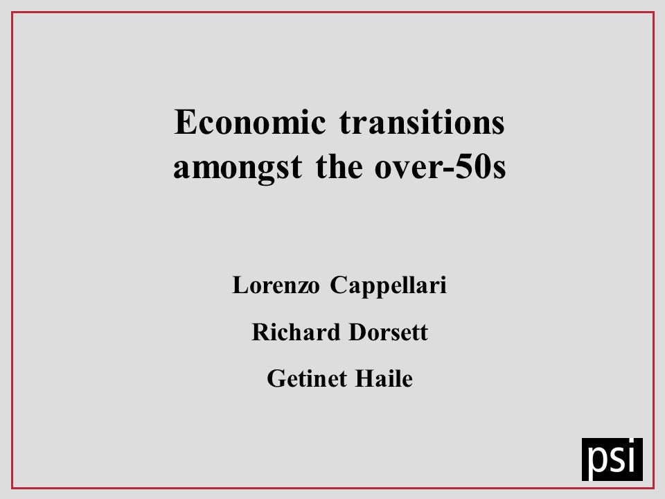Economic transitions amongst the over-50s Lorenzo Cappellari Richard Dorsett Getinet Haile
