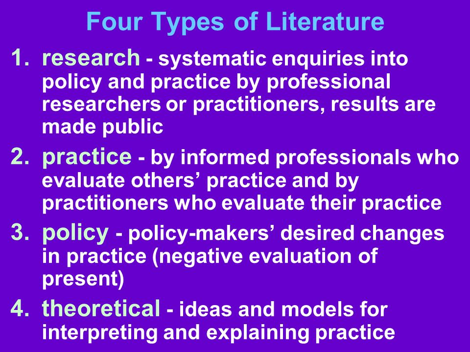 Four Types of Literature 1.research - systematic enquiries into policy and practice by professional researchers or practitioners, results are made pub