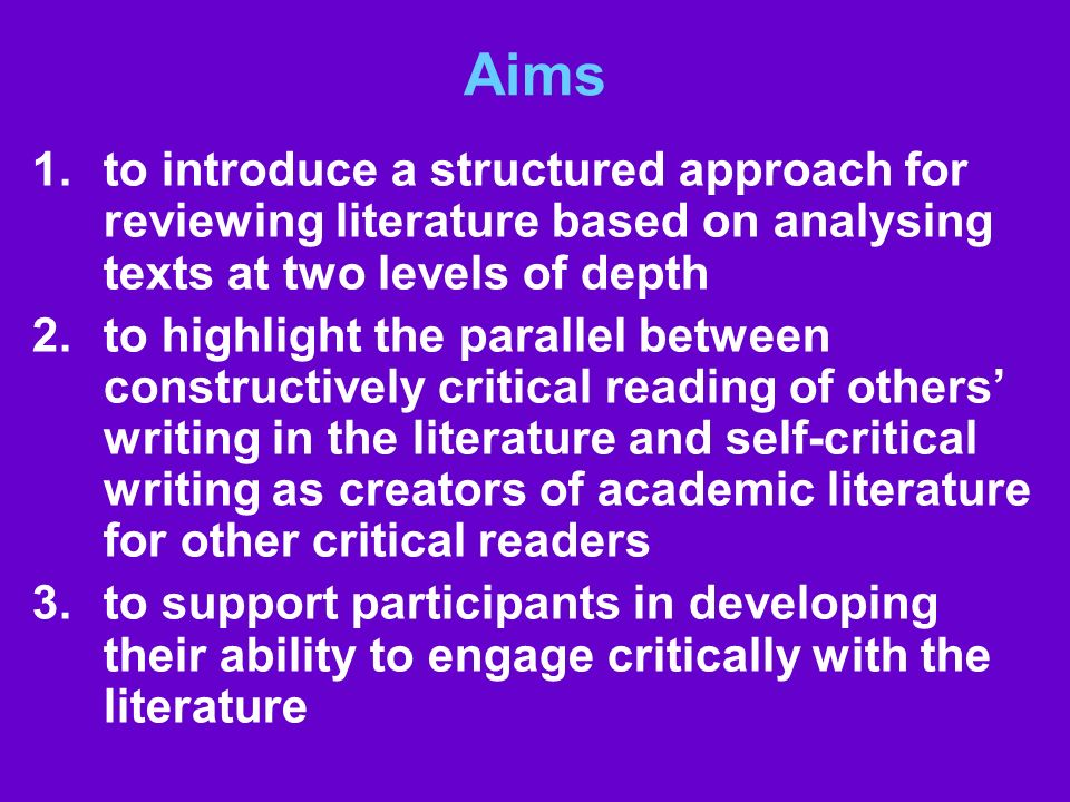 Aims 1.to introduce a structured approach for reviewing literature based on analysing texts at two levels of depth 2.to highlight the parallel between