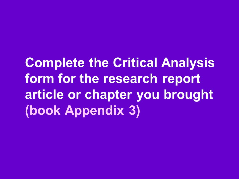Complete the Critical Analysis form for the research report article or chapter you brought (book Appendix 3)
