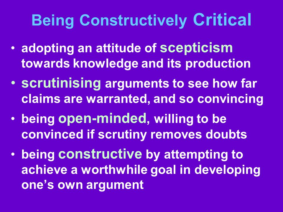 Being Constructively Critical adopting an attitude of scepticism towards knowledge and its production scrutinising arguments to see how far claims are