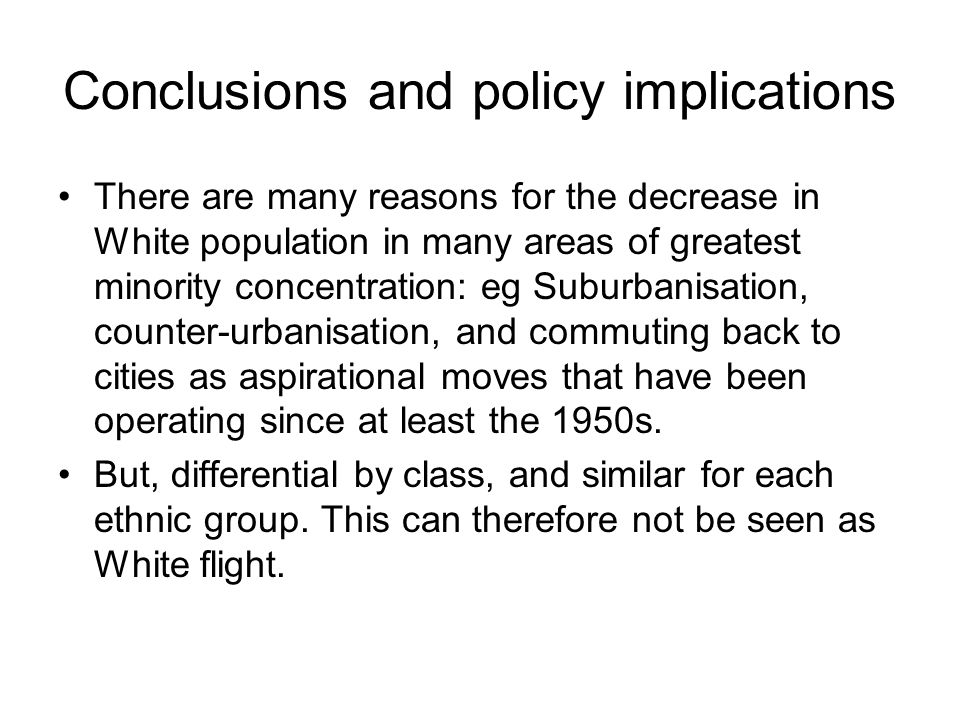 Conclusions and policy implications There are many reasons for the decrease in White population in many areas of greatest minority concentration: eg Suburbanisation, counter-urbanisation, and commuting back to cities as aspirational moves that have been operating since at least the 1950s.
