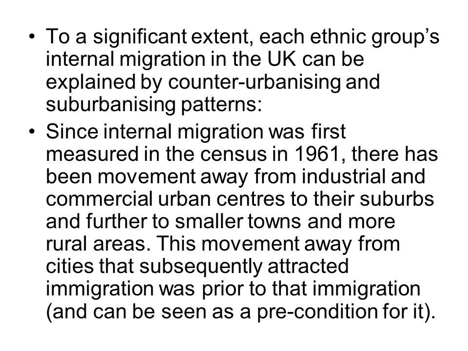 To a significant extent, each ethnic groups internal migration in the UK can be explained by counter-urbanising and suburbanising patterns: Since internal migration was first measured in the census in 1961, there has been movement away from industrial and commercial urban centres to their suburbs and further to smaller towns and more rural areas.