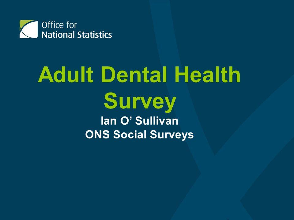 Adult Dental Health Survey Ian O Sullivan ONS Social Surveys