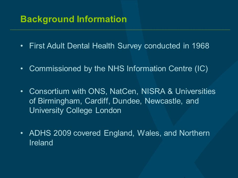 Background Information First Adult Dental Health Survey conducted in 1968 Commissioned by the NHS Information Centre (IC) Consortium with ONS, NatCen, NISRA & Universities of Birmingham, Cardiff, Dundee, Newcastle, and University College London ADHS 2009 covered England, Wales, and Northern Ireland