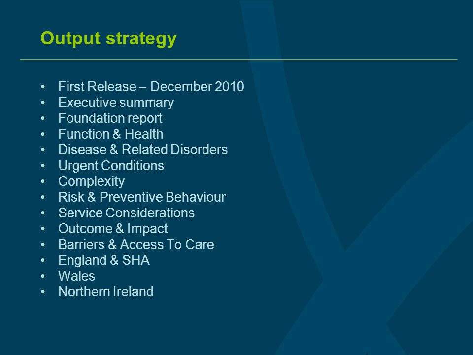 Output strategy First Release – December 2010 Executive summary Foundation report Function & Health Disease & Related Disorders Urgent Conditions Complexity Risk & Preventive Behaviour Service Considerations Outcome & Impact Barriers & Access To Care England & SHA Wales Northern Ireland