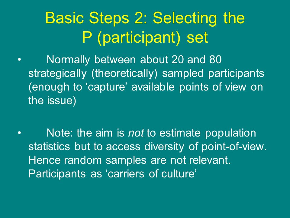 Basic Steps 2: Selecting the P (participant) set Normally between about 20 and 80 strategically (theoretically) sampled participants (enough to captur